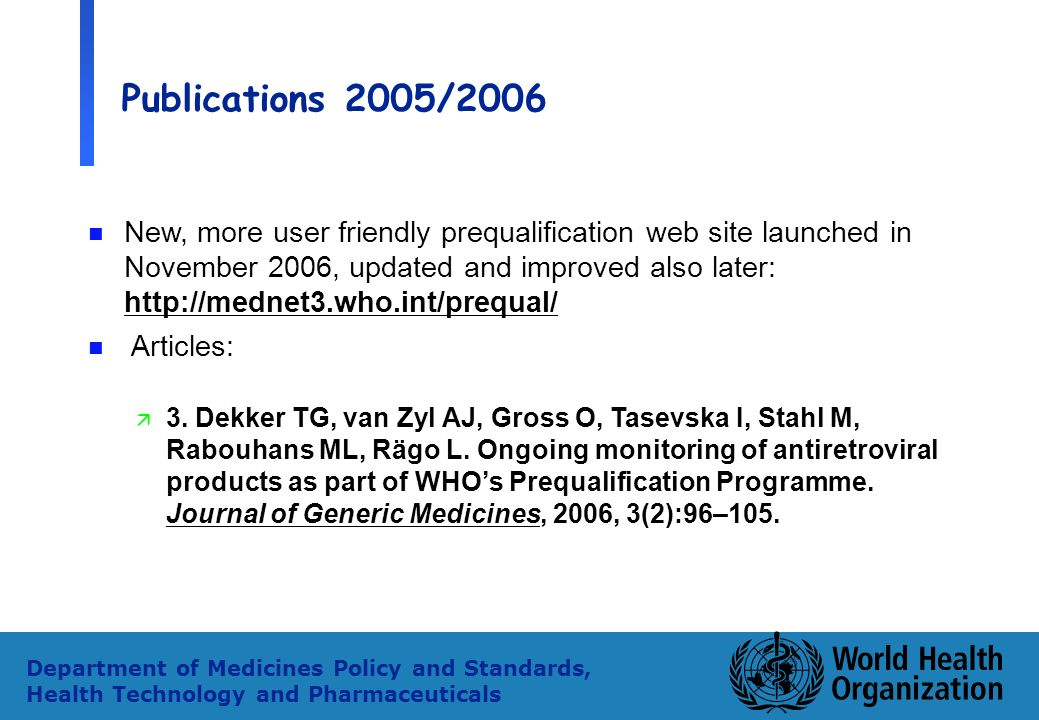 28 Department of Medicines Policy and Standards, Health Technology and Pharmaceuticals Publications 2005/2006 n New, more user friendly prequalification web site launched in November 2006, updated and improved also later: http://mednet3.who.int/prequal/ n Articles: ä 3.