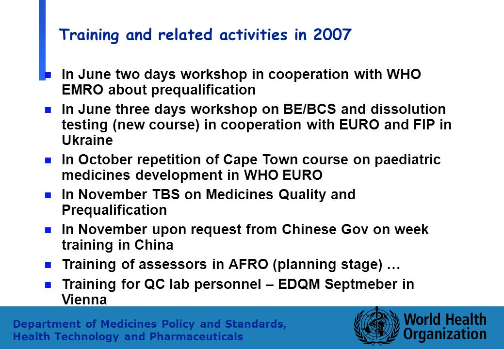 33 Department of Medicines Policy and Standards, Health Technology and Pharmaceuticals Training and related activities in 2007 n In June two days workshop in cooperation with WHO EMRO about prequalification n In June three days workshop on BE/BCS and dissolution testing (new course) in cooperation with EURO and FIP in Ukraine n In October repetition of Cape Town course on paediatric medicines development in WHO EURO n In November TBS on Medicines Quality and Prequalification n In November upon request from Chinese Gov on week training in China n Training of assessors in AFRO (planning stage) … n Training for QC lab personnel – EDQM Septmeber in Vienna