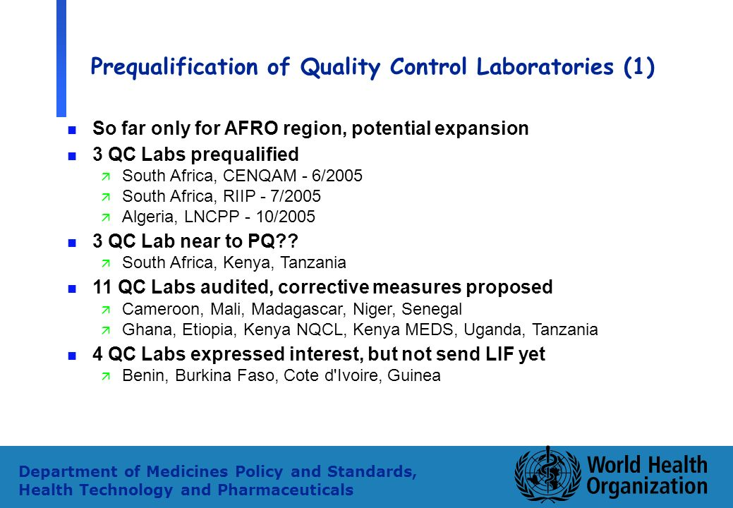 34 Department of Medicines Policy and Standards, Health Technology and Pharmaceuticals Prequalification of Quality Control Laboratories (1) n So far only for AFRO region, potential expansion n 3 QC Labs prequalified ä South Africa, CENQAM - 6/2005 ä South Africa, RIIP - 7/2005 ä Algeria, LNCPP - 10/2005 n 3 QC Lab near to PQ .