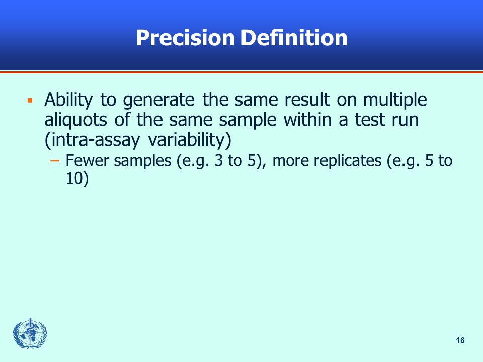 16 Precision Definition Ability to generate the same result on multiple aliquots of the same sample within a test run (intra-assay variability) –Fewer