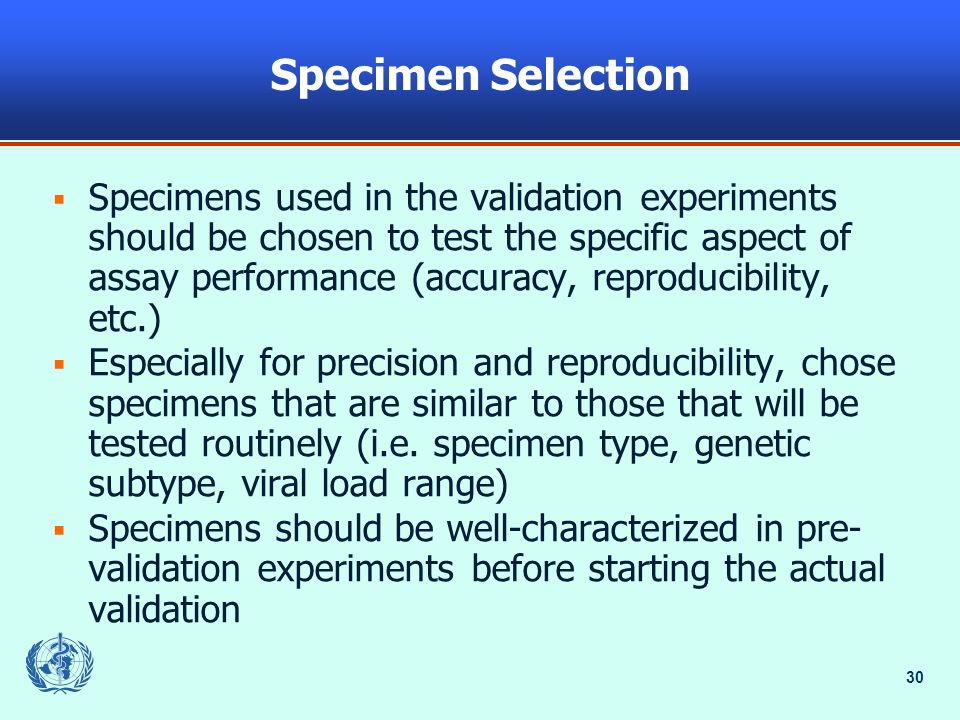 30 Specimen Selection Specimens used in the validation experiments should be chosen to test the specific aspect of assay performance (accuracy, reprod