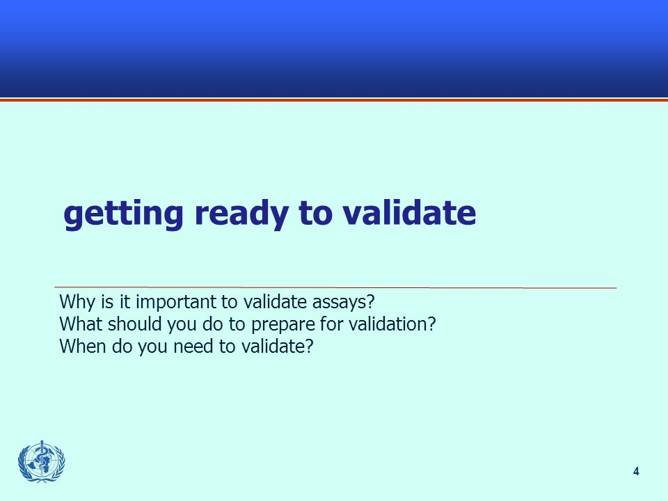 4 getting ready to validate Why is it important to validate assays? What should you do to prepare for validation? When do you need to validate?