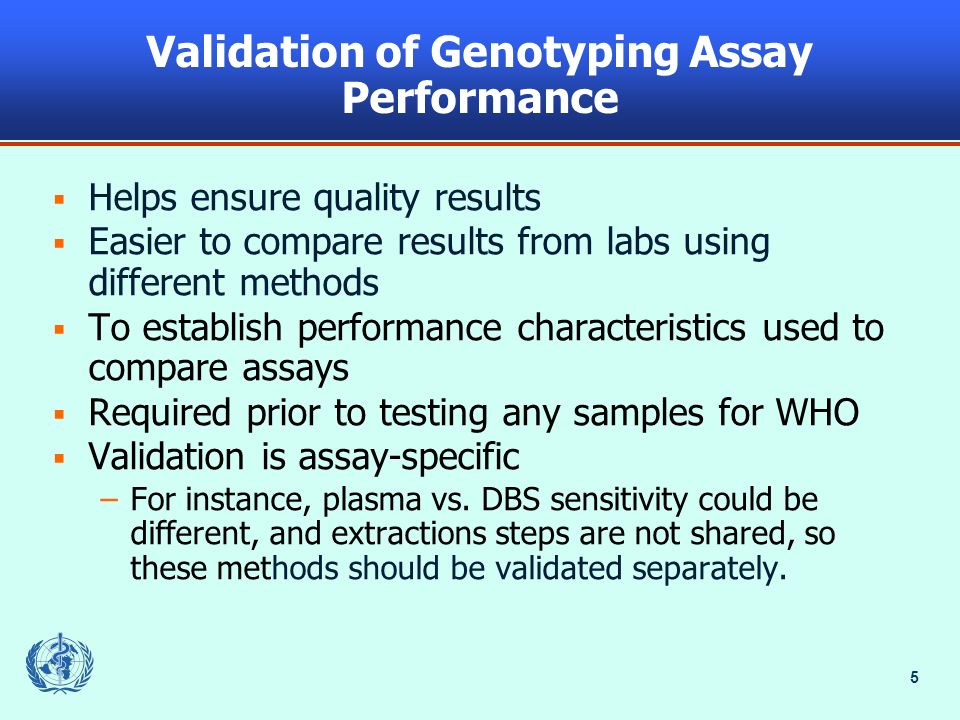 5 Validation of Genotyping Assay Performance Helps ensure quality results Easier to compare results from labs using different methods To establish performance characteristics used to compare assays Required prior to testing any samples for WHO Validation is assay-specific –For instance, plasma vs.