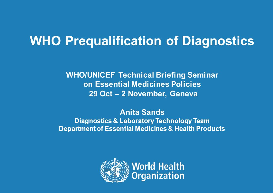 WHO Prequalification of Diagnostics WHO/UNICEF Technical Briefing Seminar on Essential Medicines Policies 29 Oct – 2 November, Geneva Anita Sands Diagnostics & Laboratory Technology Team Department of Essential Medicines & Health Products