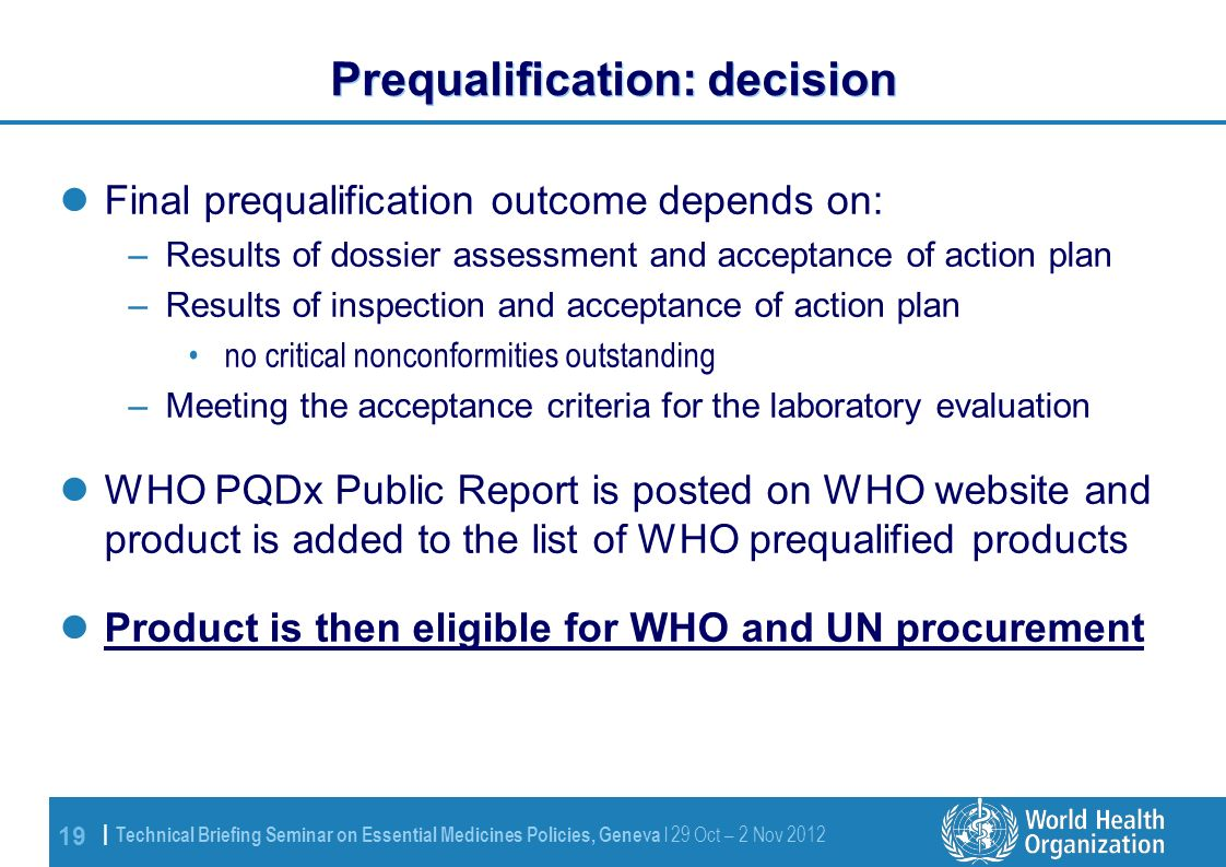 19 | Technical Briefing Seminar on Essential Medicines Policies, Geneva l 29 Oct – 2 Nov 2012 Prequalification: decision Final prequalification outcome depends on: –Results of dossier assessment and acceptance of action plan –Results of inspection and acceptance of action plan no critical nonconformities outstanding –Meeting the acceptance criteria for the laboratory evaluation WHO PQDx Public Report is posted on WHO website and product is added to the list of WHO prequalified products Product is then eligible for WHO and UN procurement
