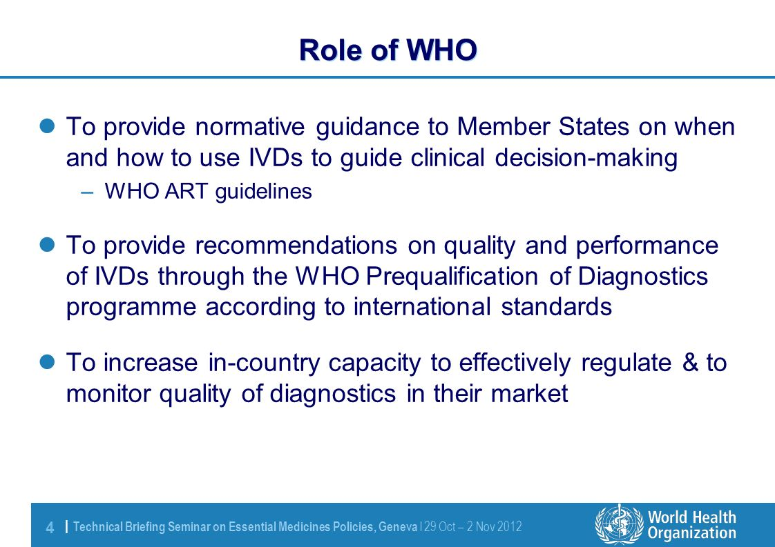4 | Technical Briefing Seminar on Essential Medicines Policies, Geneva l 29 Oct – 2 Nov 2012 Role of WHO To provide normative guidance to Member States on when and how to use IVDs to guide clinical decision-making –WHO ART guidelines To provide recommendations on quality and performance of IVDs through the WHO Prequalification of Diagnostics programme according to international standards To increase in-country capacity to effectively regulate & to monitor quality of diagnostics in their market