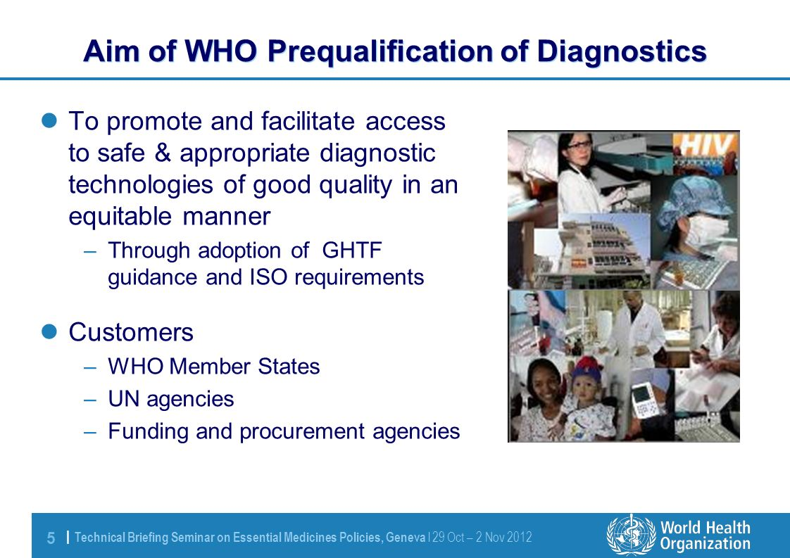 5 | Technical Briefing Seminar on Essential Medicines Policies, Geneva l 29 Oct – 2 Nov 2012 To promote and facilitate access to safe & appropriate diagnostic technologies of good quality in an equitable manner –Through adoption of GHTF guidance and ISO requirements Customers –WHO Member States –UN agencies –Funding and procurement agencies Aim of WHO Prequalification of Diagnostics