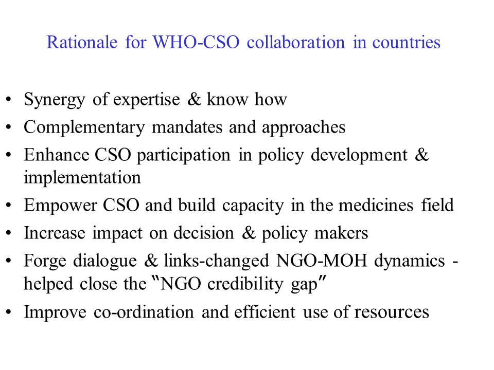 Rationale for WHO-CSO collaboration in countries Synergy of expertise & know how Complementary mandates and approaches Enhance CSO participation in po