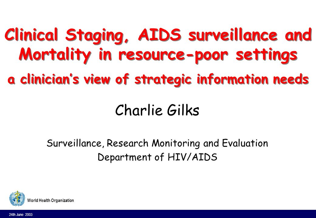 24th June 2003 12 World Health Organization Expanded WHO case definition for AIDS surveillance (Abidjan) l Laboratory evidence of HIV infection and l One or more of following: –10% body weight loss or cachexia, with diarrhoea or fever, or both, intermittent or constant, for > 1 month; Cryptoccocal meningitis; pulmonary or extra-pulmonary TB; KS; Neurological impairment sufficient to prevent independent daily activities not known to be due to a condition unrelated to HIV infection; Candidiasis of the oesophagus; Clinically diagnosed life- threatening or recurrent episodes of pneumonia; invasive cervical cancer
