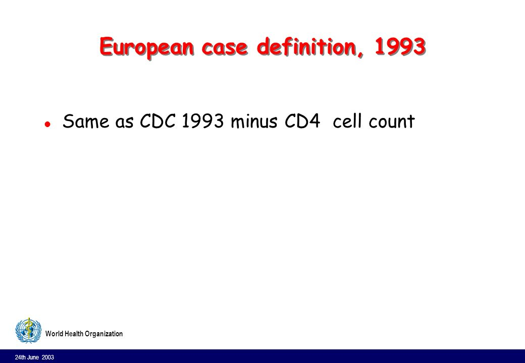 24th June 2003 10 World Health Organization European case definition, 1993 l Same as CDC 1993 minus CD4 cell count