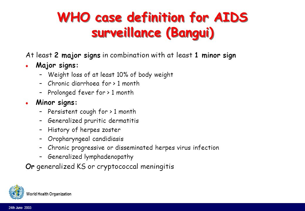 24th June 2003 11 World Health Organization WHO case definition for AIDS surveillance (Bangui) At least 2 major signs in combination with at least 1 minor sign l Major signs: –Weight loss of at least 10% of body weight –Chronic diarrhoea for > 1 month –Prolonged fever for > 1 month l Minor signs: –Persistent cough for > 1 month –Generalized pruritic dermatitis –History of herpes zoster –Oropharyngeal candidiasis –Chronic progressive or disseminated herpes virus infection –Generalized lymphadenopathy Or generalized KS or cryptococcal meningitis