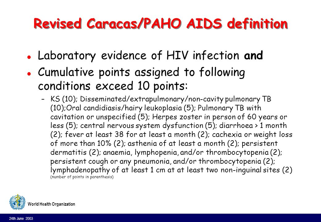 24th June 2003 13 World Health Organization Revised Caracas/PAHO AIDS definition l Laboratory evidence of HIV infection and l Cumulative points assigned to following conditions exceed 10 points: –KS (10); Disseminated/extrapulmonary/non-cavity pulmonary TB (10);Oral candidiasis/hairy leukoplasia (5); Pulmonary TB with cavitation or unspecified (5); Herpes zoster in person of 60 years or less (5); central nervous system dysfunction (5); diarrhoea > 1 month (2); fever at least 38 for at least a month (2); cachexia or weight loss of more than 10% (2); asthenia of at least a month (2); persistent dermatitis (2); anaemia, lymphopenia, and/or thrombocytopenia (2); persistent cough or any pneumonia, and/or thrombocytopenia (2); lymphadenopathy of at least 1 cm at at least two non-inguinal sites (2) (number of points in parenthesis)