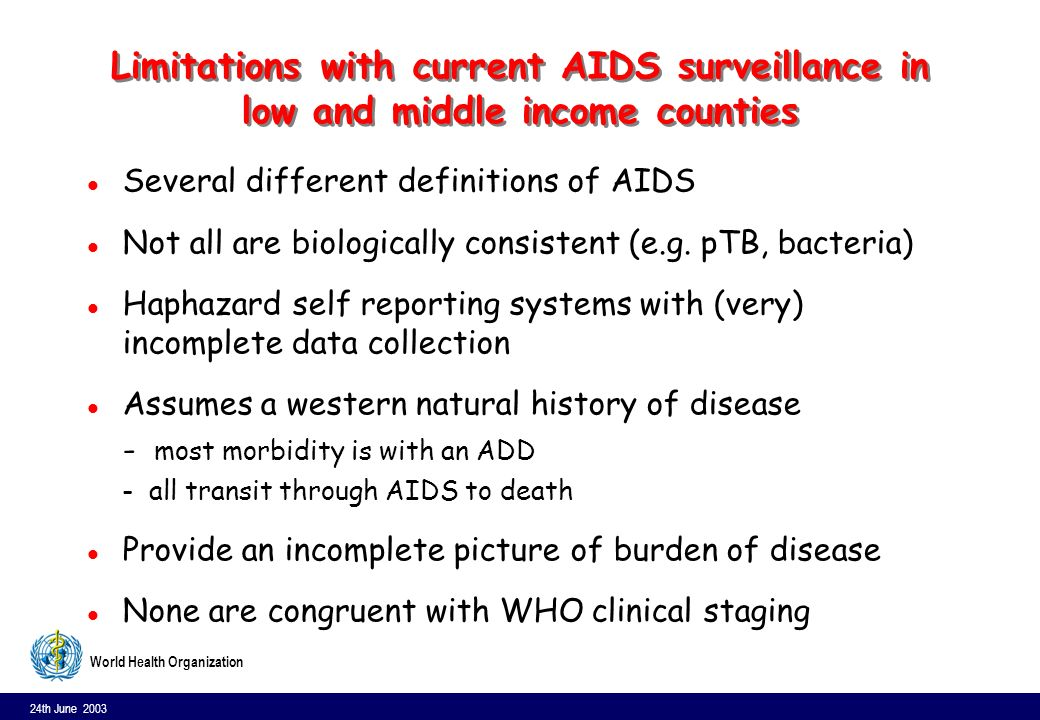 24th June 2003 15 World Health Organization Limitations with current AIDS surveillance in low and middle income counties l Several different definitions of AIDS l Not all are biologically consistent (e.g.