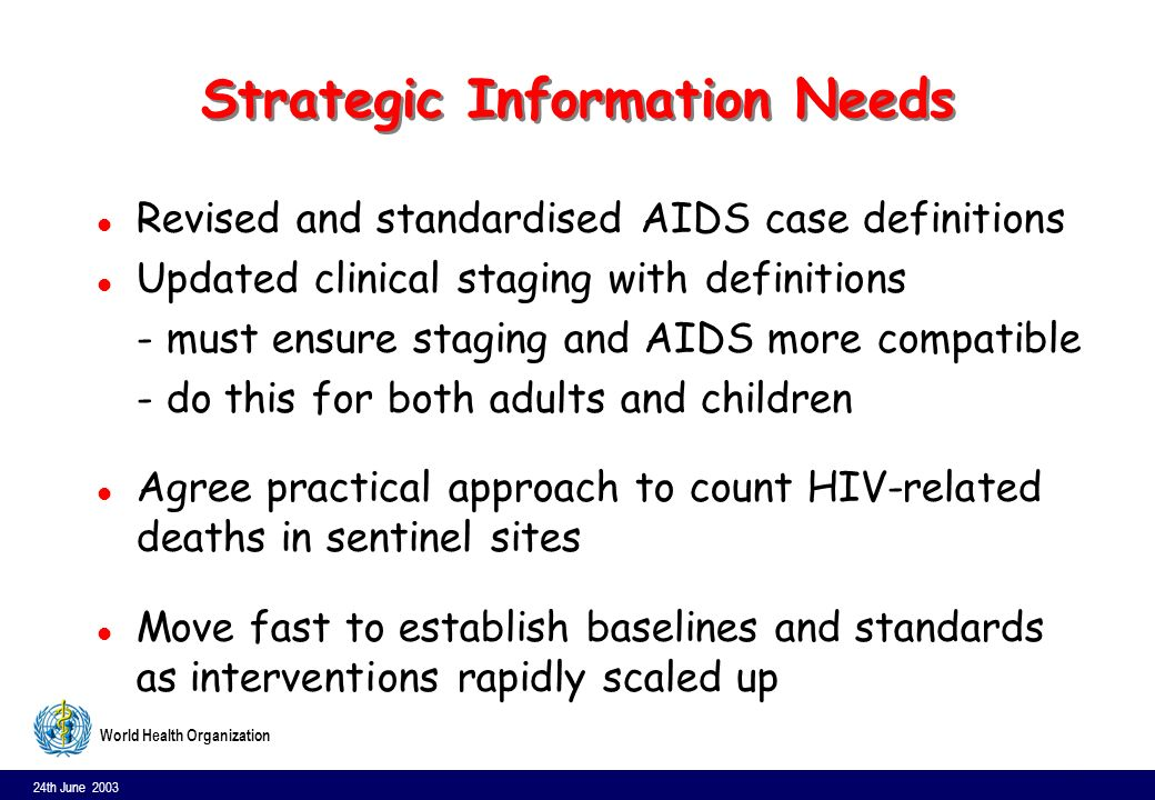 24th June 2003 22 World Health Organization Strategic Information Needs l Revised and standardised AIDS case definitions l Updated clinical staging wi