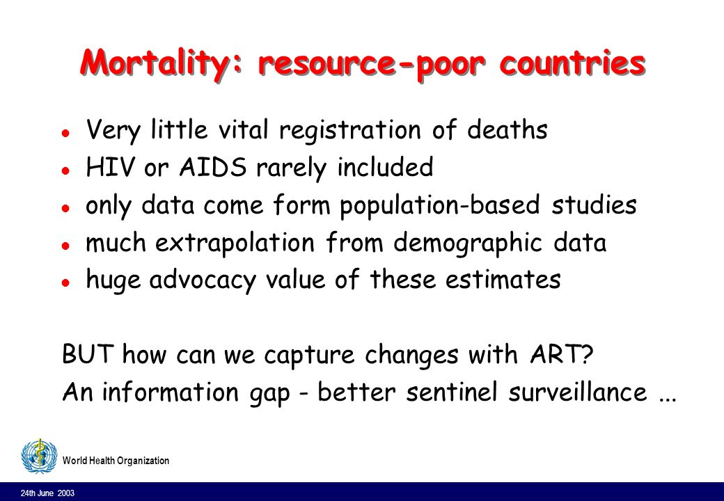 24th June 2003 6 World Health Organization Mortality: resource-poor countries l Very little vital registration of deaths l HIV or AIDS rarely included