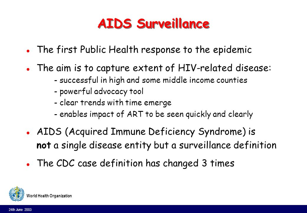 24th June 2003 8 World Health Organization CDC case definition, 1993 l Laboratory evidence of HIV infection; and l CD4 cell count less than 200 cells/ mm³ or CD4 cells account for fewer than 14 percent of all lymphocytes or l Presence of one or more indicator diseases: –Candidiasis of bronchi, trachea, or lungs;Candidiasis, esophagea;Cervical cancer, invasive;Coccidioidomycosis, disseminated or extrapulmonary; Cryptococcosis, extrapulmonary; Cryptosporidiosis, chronic intestinal (greater than 1 month s duration); Cytomegalovirus disease (other than liver, spleen, or nodes); Cytomegalovirus retinitis (with loss of vision); Encephalopathy, HIV-related;Herpes simplex: chronic ulcer(s) (greater than 1 month s duration); or bronchitis, pneumonitis, or esophagitis; Histoplasmosis, disseminated or extrapulmonary; Isosporiasis, chronic intestinal (greater than 1 month s duration); Kaposi s sarcoma; Lymphoma, Burkitt s (or equivalent term); Lymphoma, immunoblastic (or equivalent term); Lymphoma, primary, of brain; Mycobacterium avium complex or M.