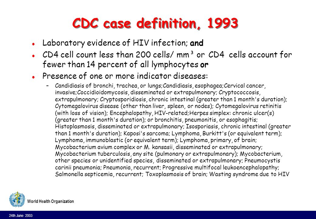24th June 2003 8 World Health Organization CDC case definition, 1993 l Laboratory evidence of HIV infection; and l CD4 cell count less than 200 cells/