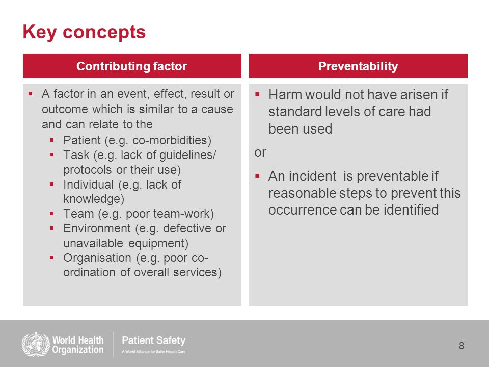 8 Key concepts Harm would not have arisen if standard levels of care had been used or An incident is preventable if reasonable steps to prevent this occurrence can be identified Preventability A factor in an event, effect, result or outcome which is similar to a cause and can relate to the Patient (e.g.