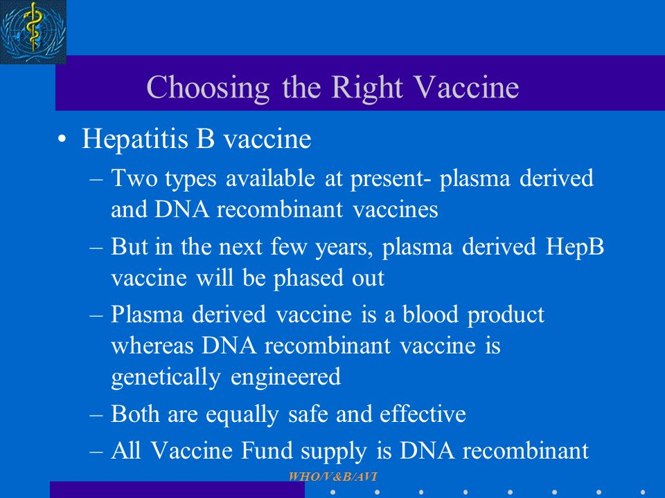 WHO/V&B/AVI Choosing the Right Vaccine Hepatitis B vaccine –Two types available at present- plasma derived and DNA recombinant vaccines –But in the next few years, plasma derived HepB vaccine will be phased out –Plasma derived vaccine is a blood product whereas DNA recombinant vaccine is genetically engineered –Both are equally safe and effective –All Vaccine Fund supply is DNA recombinant