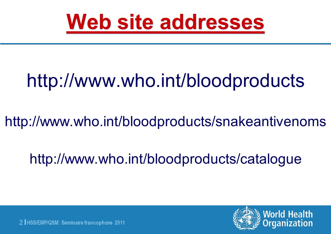 HSS/EMP/QSM: Séminaire francophone 2011 3 |3 | Blood Products & related Biologicals Animal-derived immunoglobulins Anti-rabies Anti-venoms Anti-tetanus toxin Anti-diphteria toxin Anti-botulism toxin Human blood derived products Blood components (red cells, platelets, plasma) Blood Coagulation Factors Polyvalent Immunoglobulins (IV, IM) Specific Immunoglobulins Anti-hepatitis B Anti-rabies Anti-tetanus Anti-rhesus (anti-D) Albumin In vitro biological diagnostic devices (IVDs): Priority: Support of international regulations Other biological products Anticoagulant & fibrinolysis biological therapeutic products
