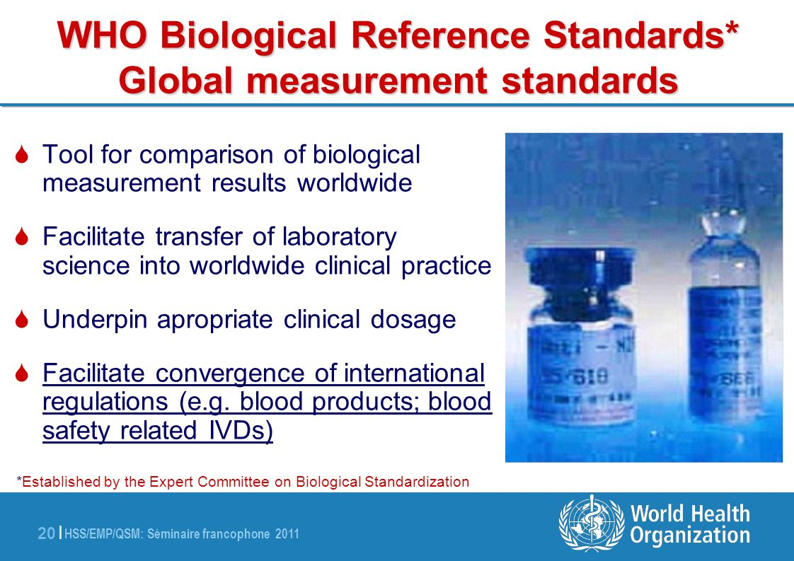 HSS/EMP/QSM: Séminaire francophone 2011 20 | WHO Biological Reference Standards* Global measurement standards Tool for comparison of biological measurement results worldwide Facilitate transfer of laboratory science into worldwide clinical practice Underpin apropriate clinical dosage Facilitate convergence of international regulations (e.g.