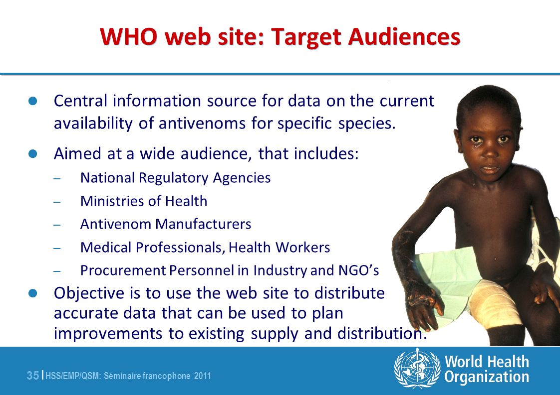 HSS/EMP/QSM: Séminaire francophone 2011 35 | WHO web site: Target Audiences Central information source for data on the current availability of antivenoms for specific species.