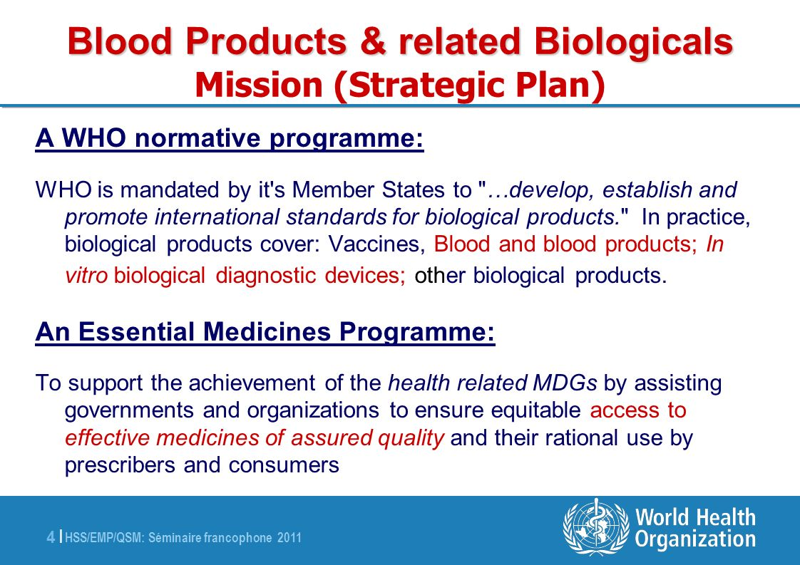 HSS/EMP/QSM: Séminaire francophone 2011 15 | WHO Guidelines and Recommendations WHO Guidelines and Recommendations http://www.who.int/bloodproducts/en/ WHO Guidelines on viral inactivation and removal procedures intended to assure the viral safety of human blood plasma products WHO Recommendations for the production, control and regulation of human plasma for fractionation WHO Guidelines on good manufacturing practices for blood establishments