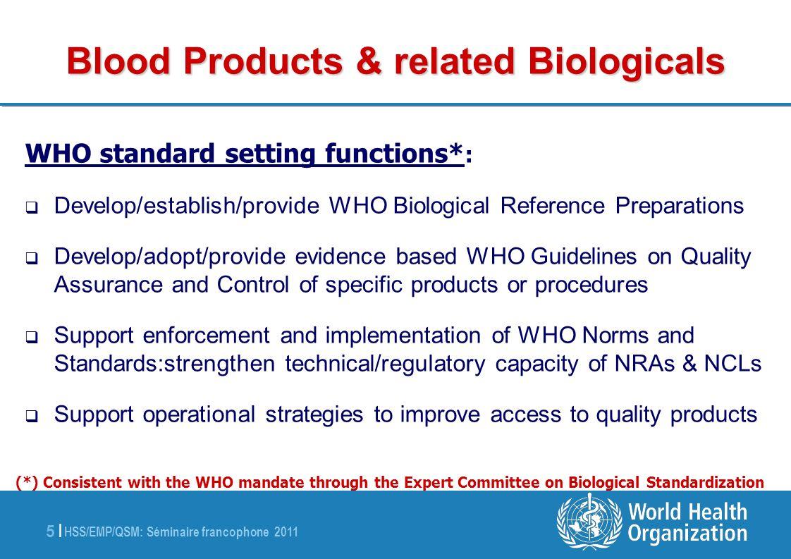 HSS/EMP/QSM: Séminaire francophone 2011 5 |5 | Blood Products & related Biologicals WHO standard setting functions* : Develop/establish/provide WHO Bi