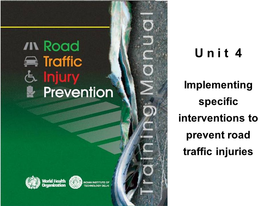 © WHO, 2007 2 By the end of this unit, the trainee should be able to: describe the basic principles of road traffic injury control; describe specific interventions that can be implemented in different settings to prevent road traffic injuries; and describe a specific road traffic injury problem for which the trainee can design and implement an intervention in the trainee s own setting.