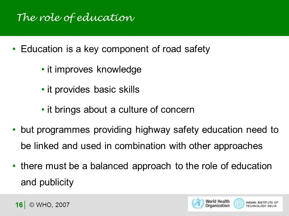 © WHO, 2007 16 Education is a key component of road safety it improves knowledge it provides basic skills it brings about a culture of concern but programmes providing highway safety education need to be linked and used in combination with other approaches there must be a balanced approach to the role of education and publicity The role of education