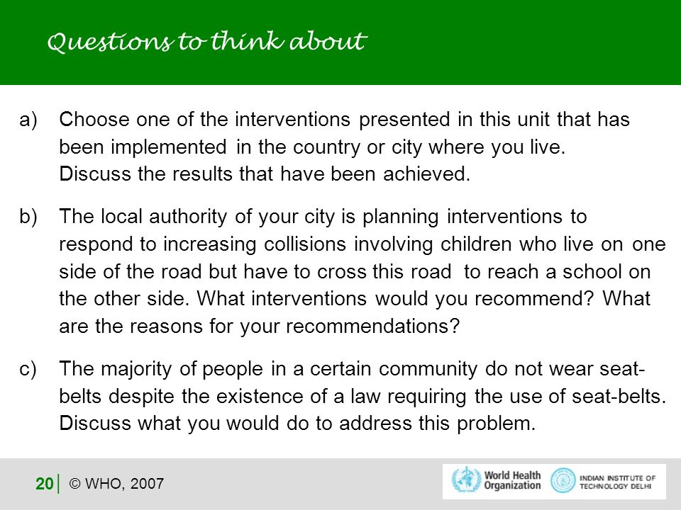 © WHO, 2007 20 Questions to think about a)Choose one of the interventions presented in this unit that has been implemented in the country or city where you live.