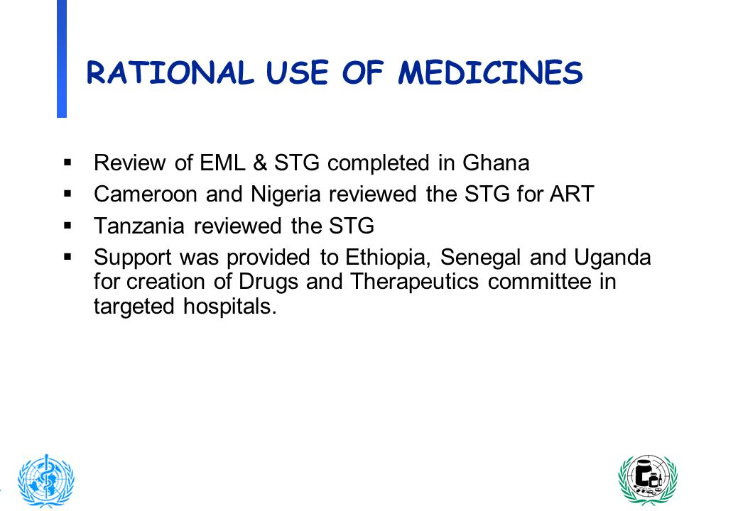 10 RATIONAL USE OF MEDICINES Review of EML & STG completed in Ghana Cameroon and Nigeria reviewed the STG for ART Tanzania reviewed the STG Support wa