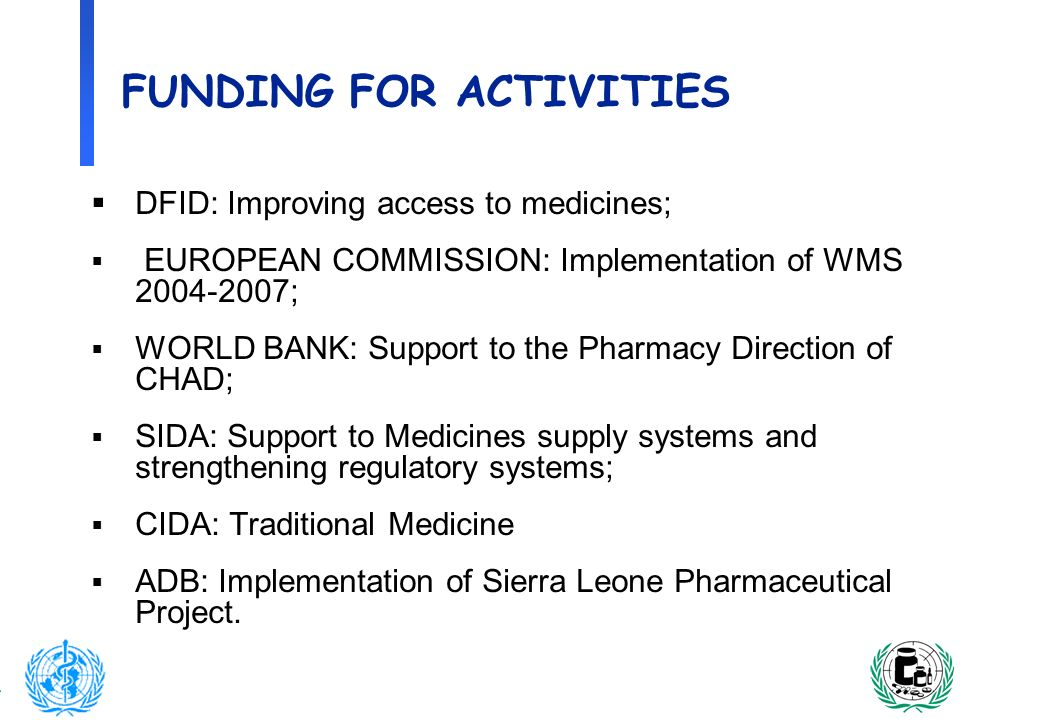 12 FUNDING FOR ACTIVITIES DFID: Improving access to medicines; EUROPEAN COMMISSION: Implementation of WMS 2004-2007; WORLD BANK: Support to the Pharma