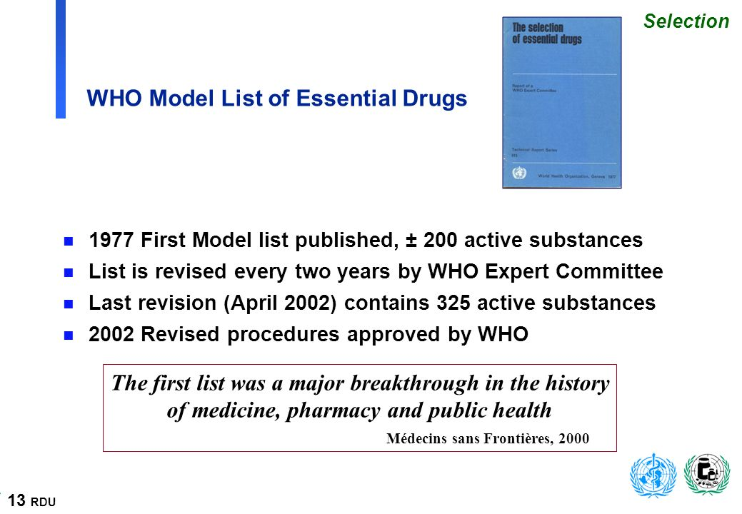 13 RDU WHO Model List of Essential Drugs n 1977 First Model list published, ± 200 active substances n List is revised every two years by WHO Expert Committee n Last revision (April 2002) contains 325 active substances n 2002 Revised procedures approved by WHO The first list was a major breakthrough in the history of medicine, pharmacy and public health Médecins sans Frontières, 2000 Selection