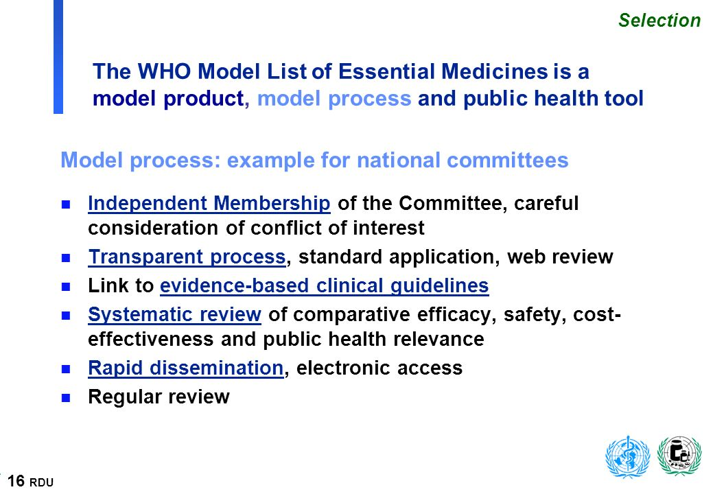 16 RDU The WHO Model List of Essential Medicines is a model product, model process and public health tool Model process: example for national committees n Independent Membership of the Committee, careful consideration of conflict of interest n Transparent process, standard application, web review n Link to evidence-based clinical guidelines n Systematic review of comparative efficacy, safety, cost- effectiveness and public health relevance n Rapid dissemination, electronic access n Regular review Selection