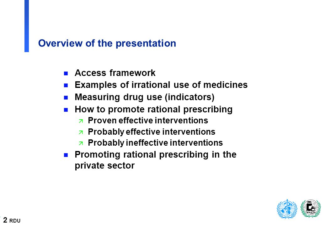 2 RDU Overview of the presentation n Access framework n Examples of irrational use of medicines n Measuring drug use (indicators) n How to promote rational prescribing ä Proven effective interventions ä Probably effective interventions ä Probably ineffective interventions n Promoting rational prescribing in the private sector