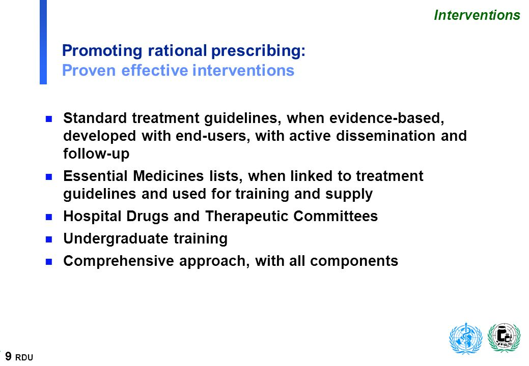 9 RDU Promoting rational prescribing: Proven effective interventions n Standard treatment guidelines, when evidence-based, developed with end-users, with active dissemination and follow-up n Essential Medicines lists, when linked to treatment guidelines and used for training and supply n Hospital Drugs and Therapeutic Committees n Undergraduate training n Comprehensive approach, with all components Interventions