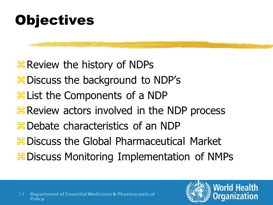 Department of Essential Medicines & Pharmaceutical Policy 2 |2 | Objectives zReview the history of NDPs zDiscuss the background to NDPs zList the Components of a NDP zReview actors involved in the NDP process zDebate characteristics of an NDP zDiscuss the Global Pharmaceutical Market zDiscuss Monitoring Implementation of NMPs