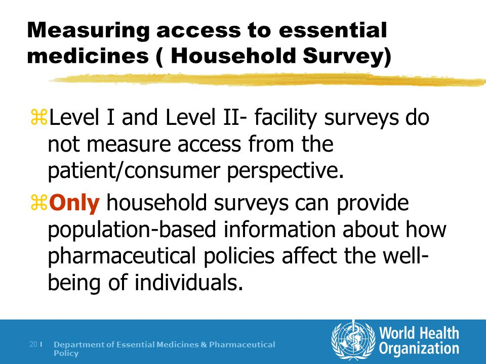 Department of Essential Medicines & Pharmaceutical Policy 20 | Measuring access to essential medicines ( Household Survey) zLevel I and Level II- facility surveys do not measure access from the patient/consumer perspective.