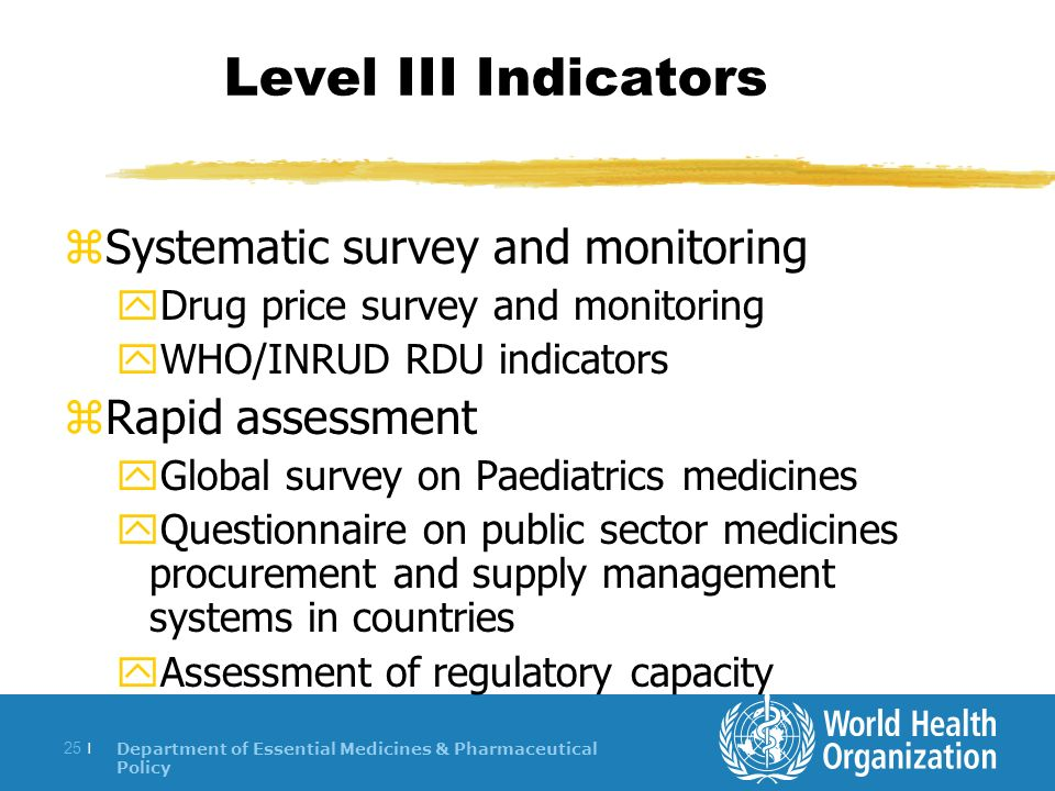 Department of Essential Medicines & Pharmaceutical Policy 25 | Level III Indicators zSystematic survey and monitoring yDrug price survey and monitoring yWHO/INRUD RDU indicators zRapid assessment yGlobal survey on Paediatrics medicines yQuestionnaire on public sector medicines procurement and supply management systems in countries yAssessment of regulatory capacity