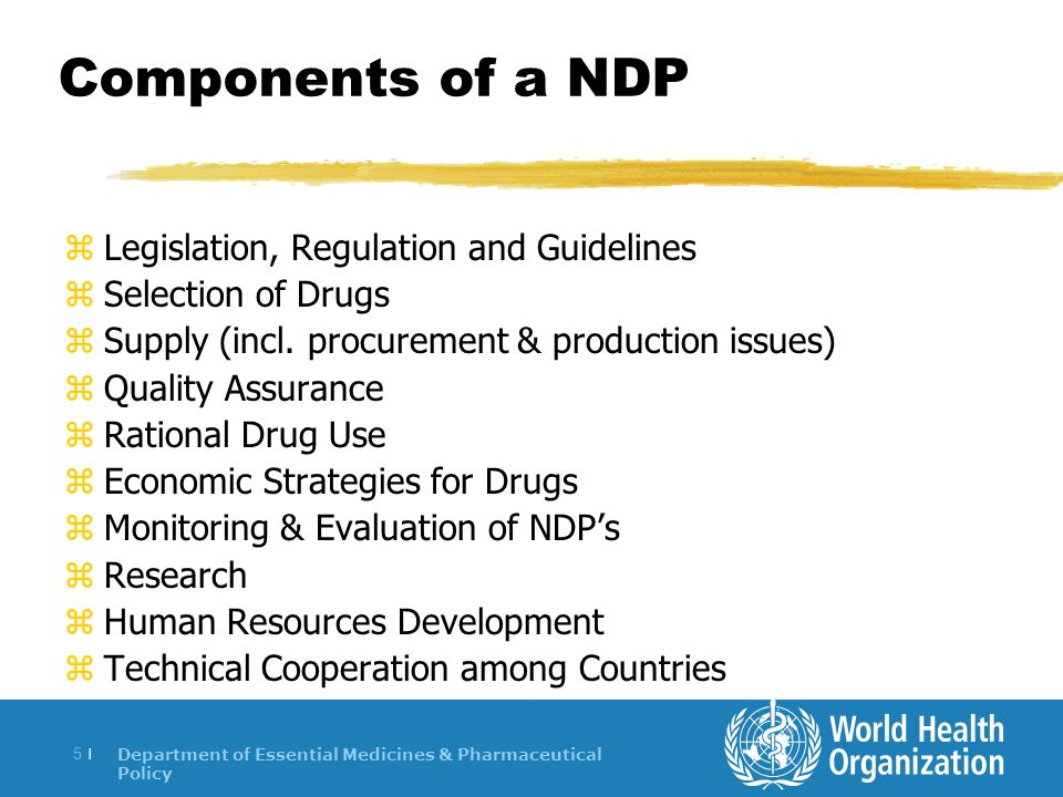 Department of Essential Medicines & Pharmaceutical Policy 5 |5 | Components of a NDP zLegislation, Regulation and Guidelines zSelection of Drugs zSupply (incl.