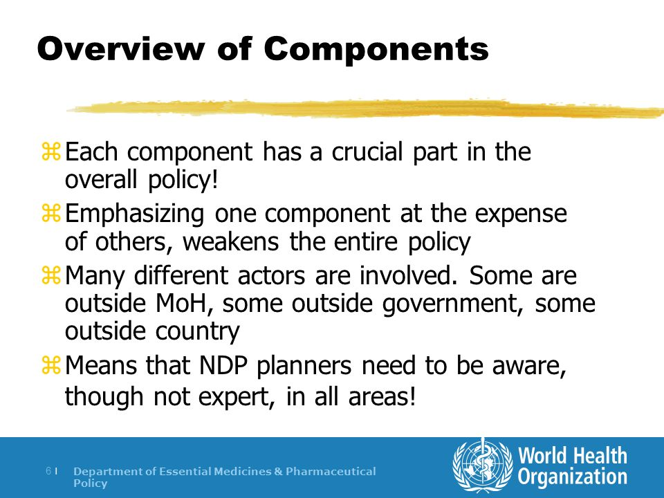 Department of Essential Medicines & Pharmaceutical Policy 6 |6 | Overview of Components zEach component has a crucial part in the overall policy.
