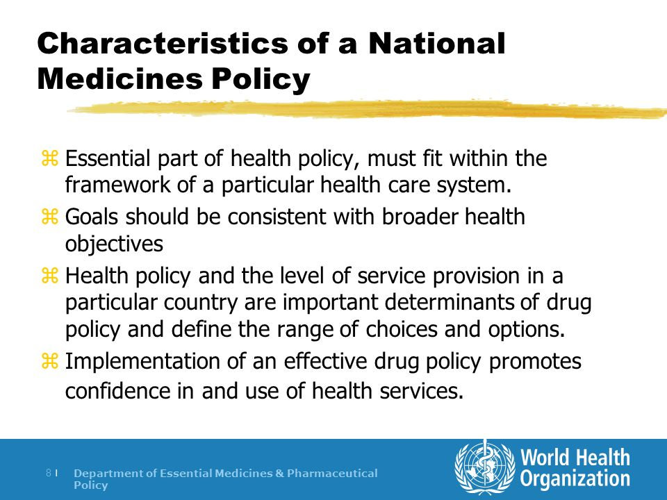 Department of Essential Medicines & Pharmaceutical Policy 8 |8 | Characteristics of a National Medicines Policy z Essential part of health policy, must fit within the framework of a particular health care system.