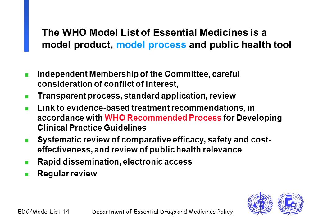 EDC/Model List 14 Department of Essential Drugs and Medicines Policy The WHO Model List of Essential Medicines is a model product, model process and p