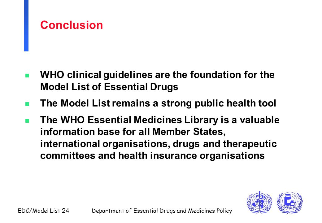 EDC/Model List 24 Department of Essential Drugs and Medicines Policy Conclusion n WHO clinical guidelines are the foundation for the Model List of Ess