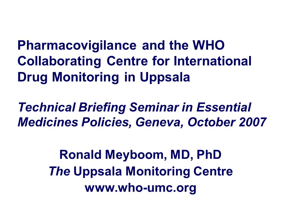 Pharmacovigilance and the WHO Collaborating Centre for International Drug Monitoring in Uppsala Technical Briefing Seminar in Essential Medicines Poli