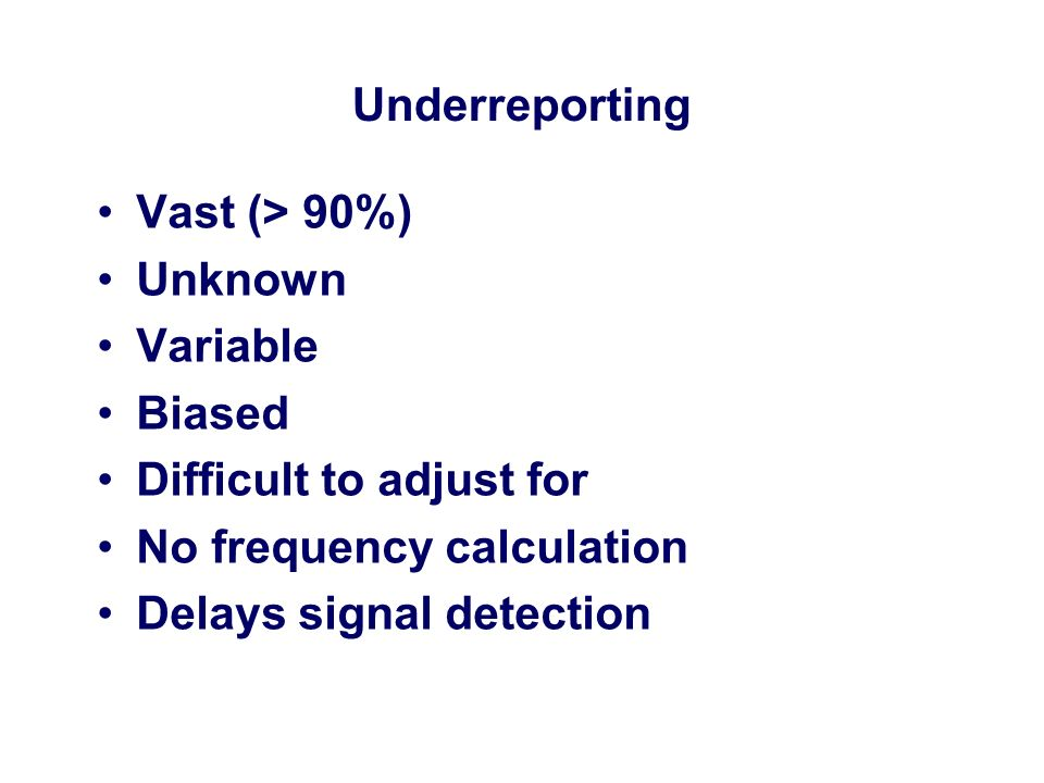 Underreporting Vast (> 90%) Unknown Variable Biased Difficult to adjust for No frequency calculation Delays signal detection