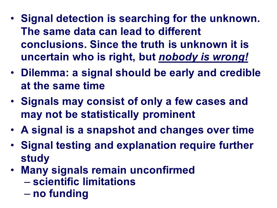 Signal detection is searching for the unknown. The same data can lead to different conclusions. Since the truth is unknown it is uncertain who is righ