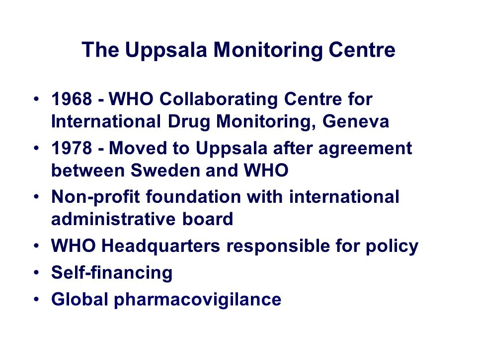 The Uppsala Monitoring Centre 1968 - WHO Collaborating Centre for International Drug Monitoring, Geneva 1978 - Moved to Uppsala after agreement betwee