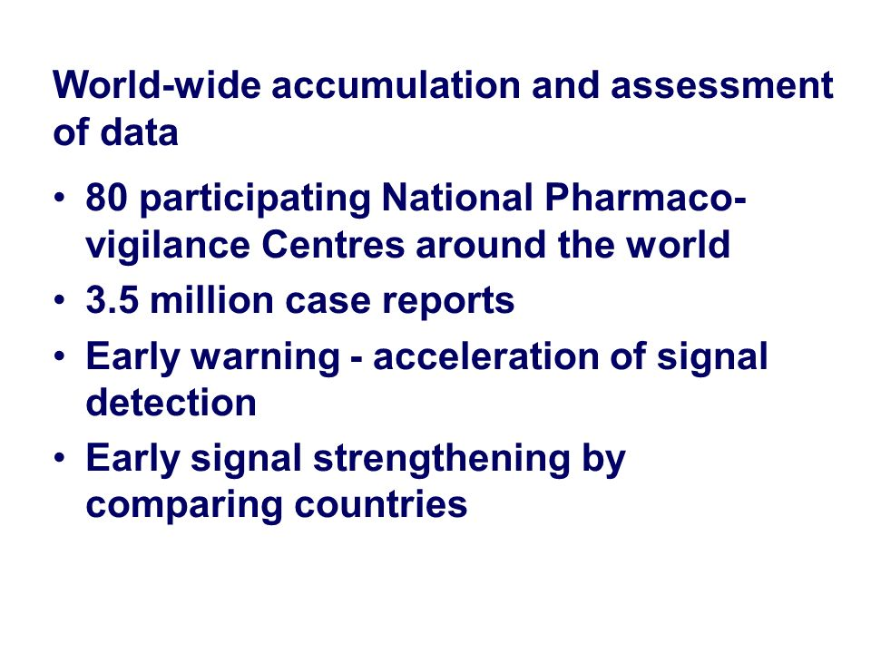 World-wide accumulation and assessment of data 80 participating National Pharmaco- vigilance Centres around the world 3.5 million case reports Early w